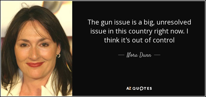 The gun issue is a big, unresolved issue in this country right now. I think it's out of control - Nora Dunn