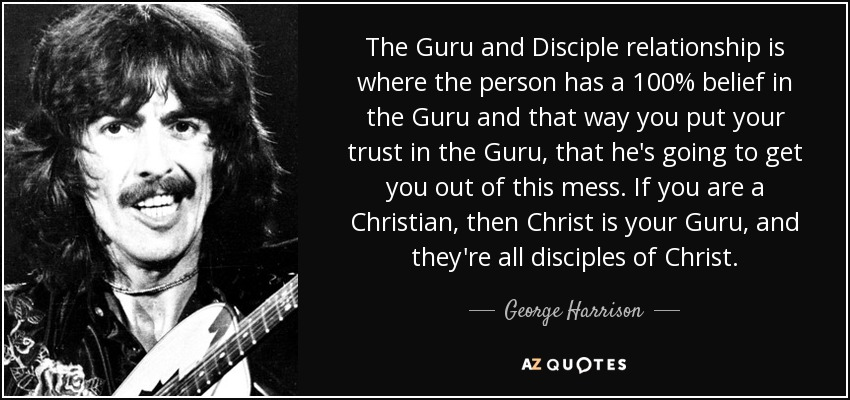 The Guru and Disciple relationship is where the person has a 100% belief in the Guru and that way you put your trust in the Guru, that he's going to get you out of this mess. If you are a Christian, then Christ is your Guru, and they're all disciples of Christ. - George Harrison