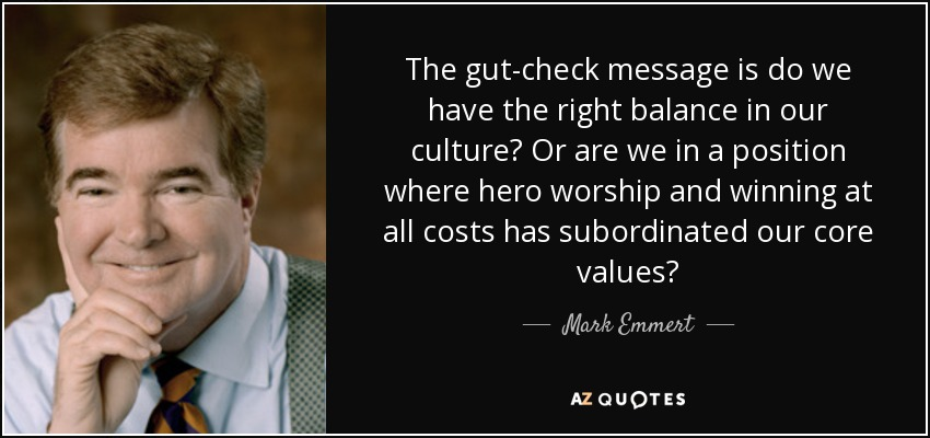 The gut-check message is do we have the right balance in our culture? Or are we in a position where hero worship and winning at all costs has subordinated our core values? - Mark Emmert
