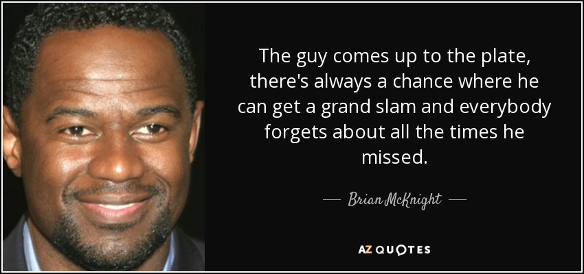 The guy comes up to the plate, there's always a chance where he can get a grand slam and everybody forgets about all the times he missed. - Brian McKnight