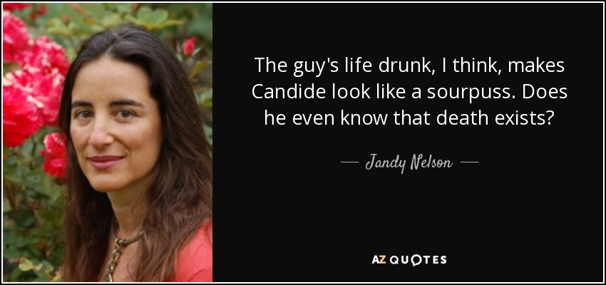 The guy's life drunk, I think, makes Candide look like a sourpuss. Does he even know that death exists? - Jandy Nelson