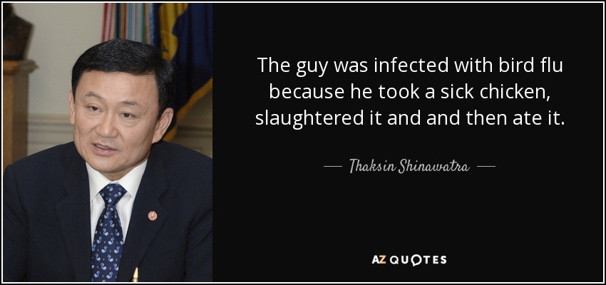 The guy was infected with bird flu because he took a sick chicken, slaughtered it and and then ate it. - Thaksin Shinawatra