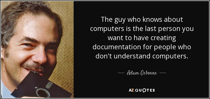 The guy who knows about computers is the last person you want to have creating documentation for people who don't understand computers. - Adam Osborne