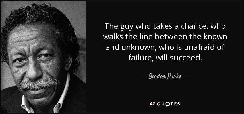 The guy who takes a chance, who walks the line between the known and unknown, who is unafraid of failure, will succeed. - Gordon Parks