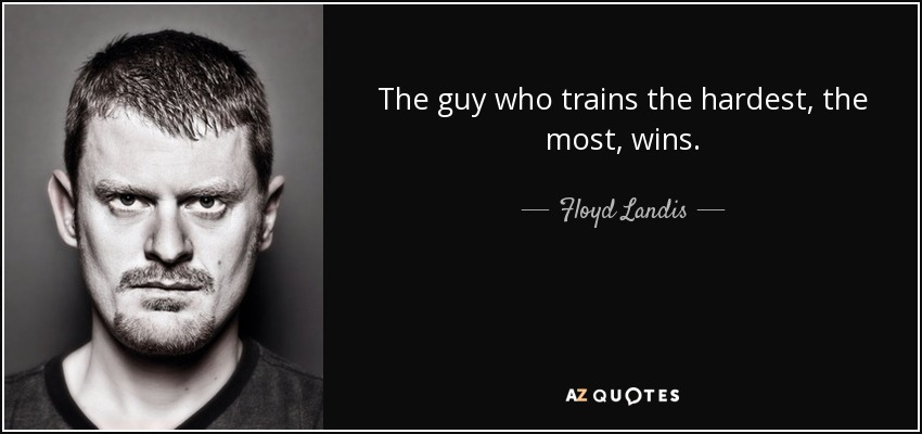 The guy who trains the hardest, the most, wins. - Floyd Landis