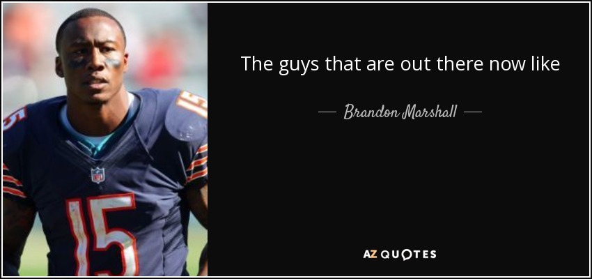 The guys that are out there now like Calvin Johnson and Larry Fitzgerald they're making $16 million, $15 million a year, and I'm not looking for anything like that. A lot of that money goes to the quarterback position and rightfully so. - Brandon Marshall
