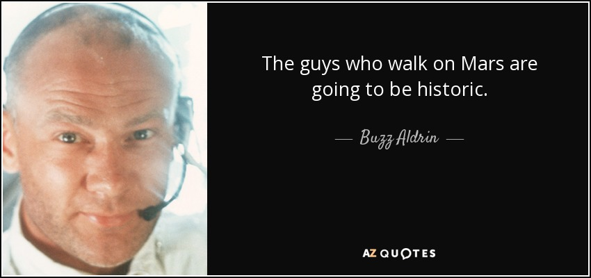 The guys who walk on Mars are going to be historic. - Buzz Aldrin
