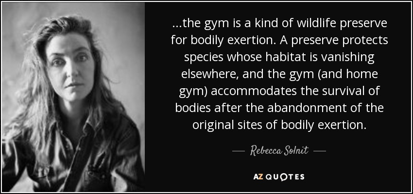 ...the gym is a kind of wildlife preserve for bodily exertion. A preserve protects species whose habitat is vanishing elsewhere, and the gym (and home gym) accommodates the survival of bodies after the abandonment of the original sites of bodily exertion. - Rebecca Solnit