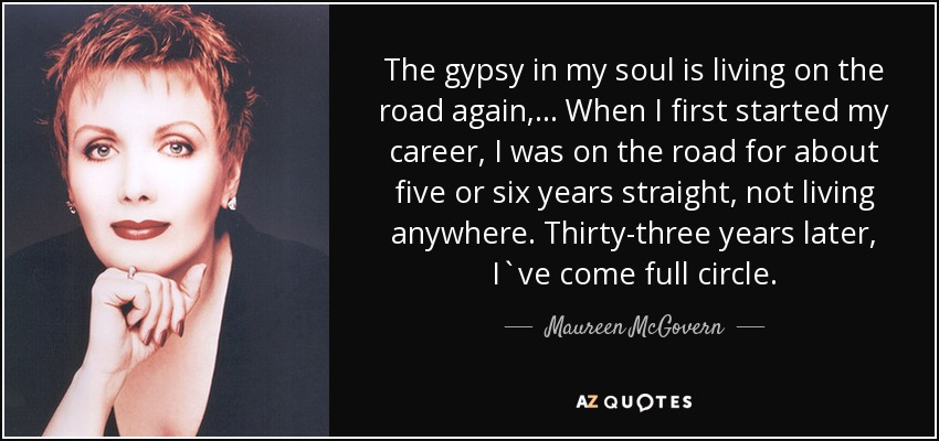 The gypsy in my soul is living on the road again, ... When I first started my career, I was on the road for about five or six years straight, not living anywhere. Thirty-three years later, I`ve come full circle. - Maureen McGovern