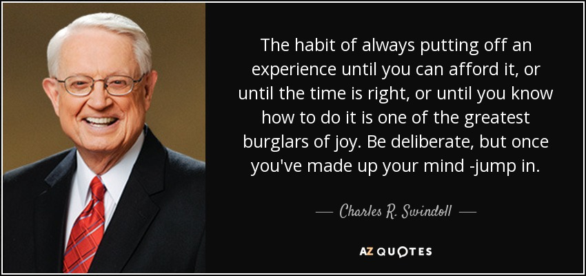 The habit of always putting off an experience until you can afford it, or until the time is right, or until you know how to do it is one of the greatest burglars of joy. Be deliberate, but once you've made up your mind -jump in. - Charles R. Swindoll