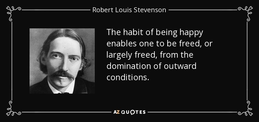 The habit of being happy enables one to be freed, or largely freed, from the domination of outward conditions. - Robert Louis Stevenson