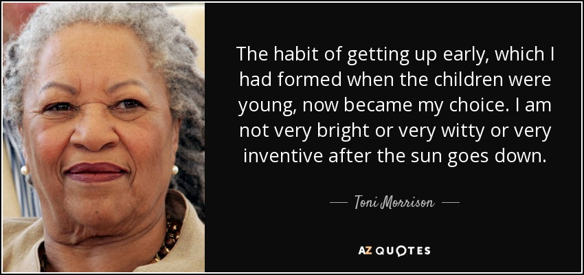 The habit of getting up early, which I had formed when the children were young, now became my choice. I am not very bright or very witty or very inventive after the sun goes down. - Toni Morrison