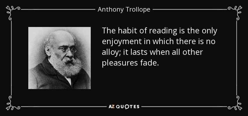 The habit of reading is the only enjoyment in which there is no alloy; it lasts when all other pleasures fade. - Anthony Trollope