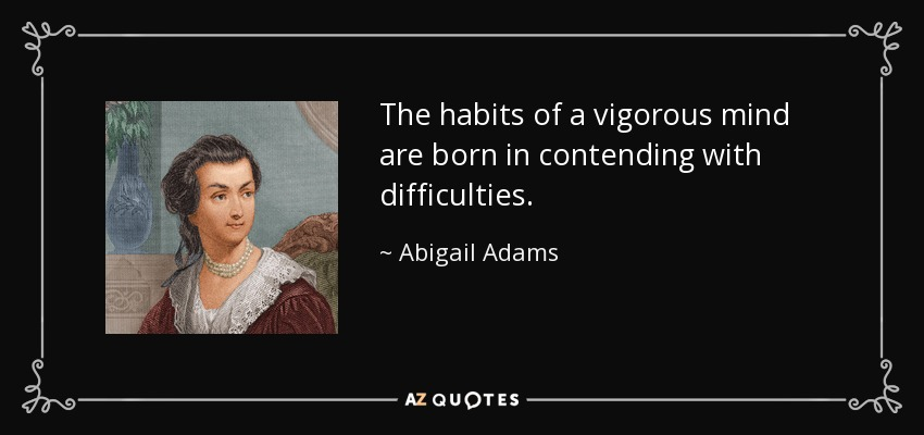 The habits of a vigorous mind are born in contending with difficulties. - Abigail Adams