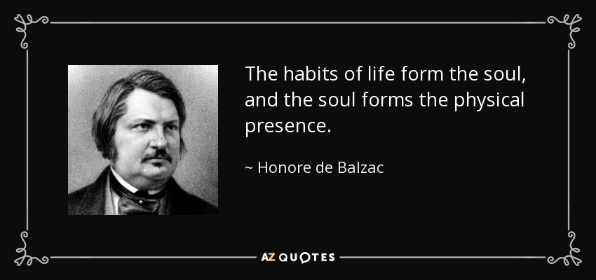 The habits of life form the soul, and the soul forms the physical presence. - Honore de Balzac