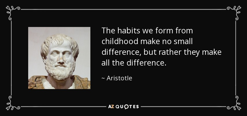 The habits we form from childhood make no small difference, but rather they make all the difference. - Aristotle