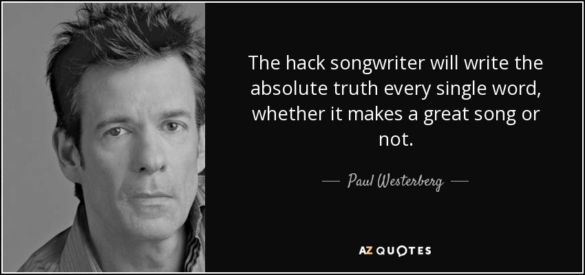 The hack songwriter will write the absolute truth every single word, whether it makes a great song or not. - Paul Westerberg
