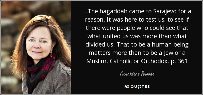 ...The hagaddah came to Sarajevo for a reason. It was here to test us, to see if there were people who could see that what united us was more than what divided us. That to be a human being matters more than to be a Jew or a Muslim, Catholic or Orthodox. p. 361 - Geraldine Brooks