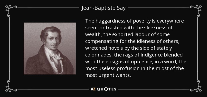The haggardness of poverty is everywhere seen contrasted with the sleekness of wealth, the exhorted labour of some compensating for the idleness of others, wretched hovels by the side of stately colonnades, the rags of indigence blended with the ensigns of opulence; in a word, the most useless profusion in the midst of the most urgent wants. - Jean-Baptiste Say