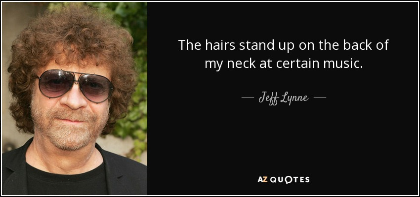 The hairs stand up on the back of my neck at certain music. - Jeff Lynne