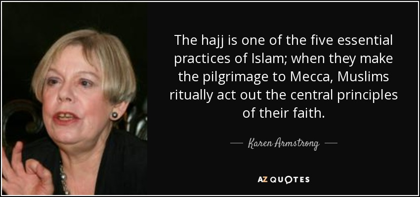 The hajj is one of the five essential practices of Islam; when they make the pilgrimage to Mecca, Muslims ritually act out the central principles of their faith. - Karen Armstrong