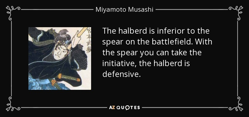 The halberd is inferior to the spear on the battlefield. With the spear you can take the initiative, the halberd is defensive. - Miyamoto Musashi