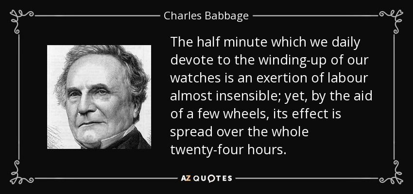 The half minute which we daily devote to the winding-up of our watches is an exertion of labour almost insensible; yet, by the aid of a few wheels, its effect is spread over the whole twenty-four hours. - Charles Babbage