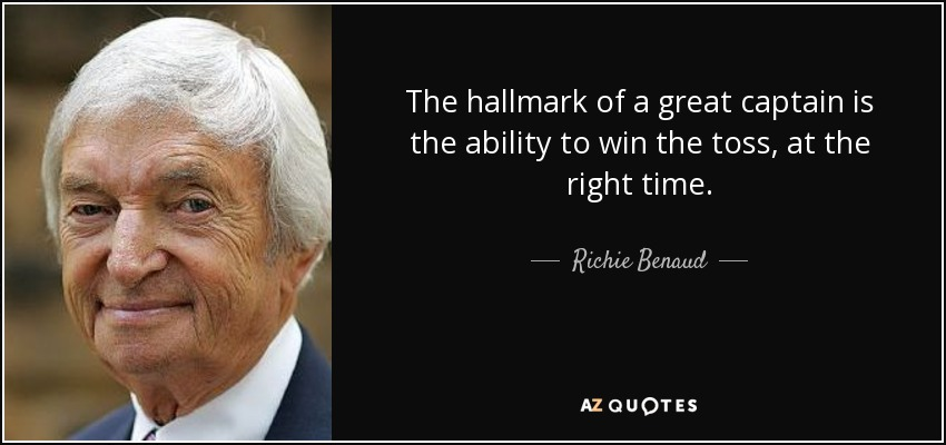 The hallmark of a great captain is the ability to win the toss, at the right time. - Richie Benaud