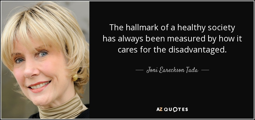 The hallmark of a healthy society has always been measured by how it cares for the disadvantaged. - Joni Eareckson Tada