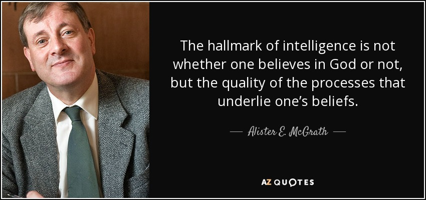 The hallmark of intelligence is not whether one believes in God or not, but the quality of the processes that underlie one's beliefs. - Alister E. McGrath