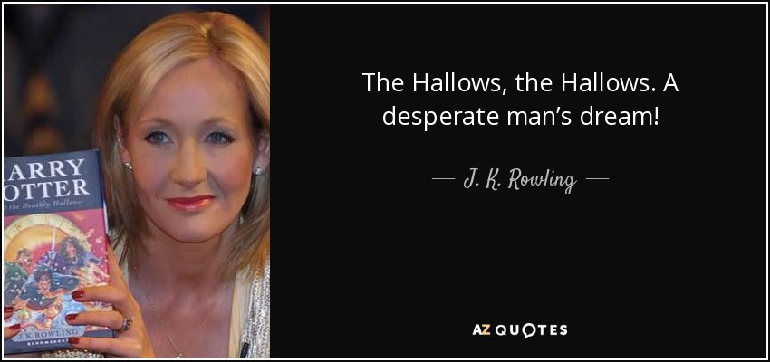 The Hallows, the Hallows. A desperate man's dream! - J. K. Rowling