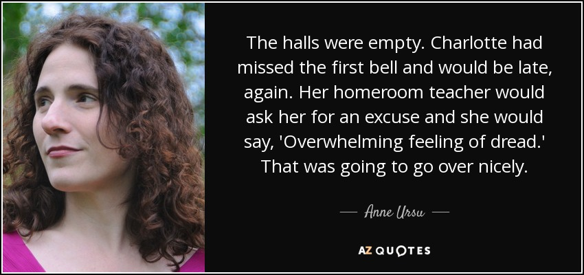 The halls were empty. Charlotte had missed the first bell and would be late, again. Her homeroom teacher would ask her for an excuse and she would say, 'Overwhelming feeling of dread.' That was going to go over nicely. - Anne Ursu