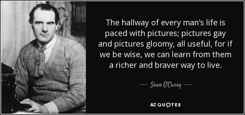 The hallway of every man's life is paced with pictures; pictures gay and pictures gloomy, all useful, for if we be wise, we can learn from them a richer and braver way to live. - Sean O'Casey