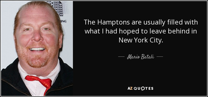 The Hamptons are usually filled with what I had hoped to leave behind in New York City. - Mario Batali