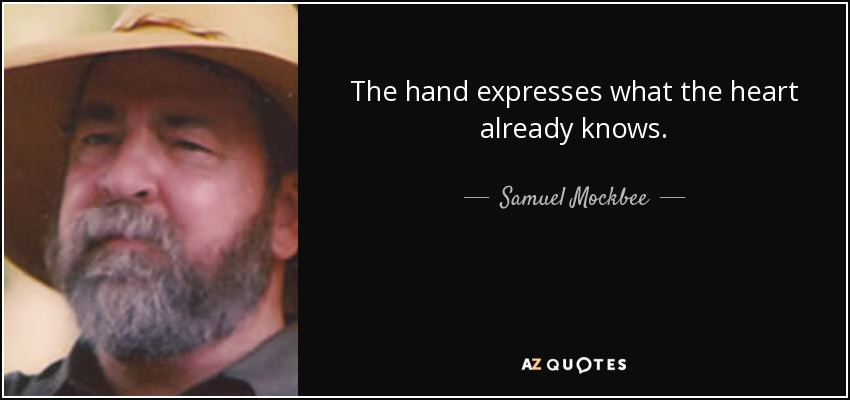 The hand expresses what the heart already knows. - Samuel Mockbee