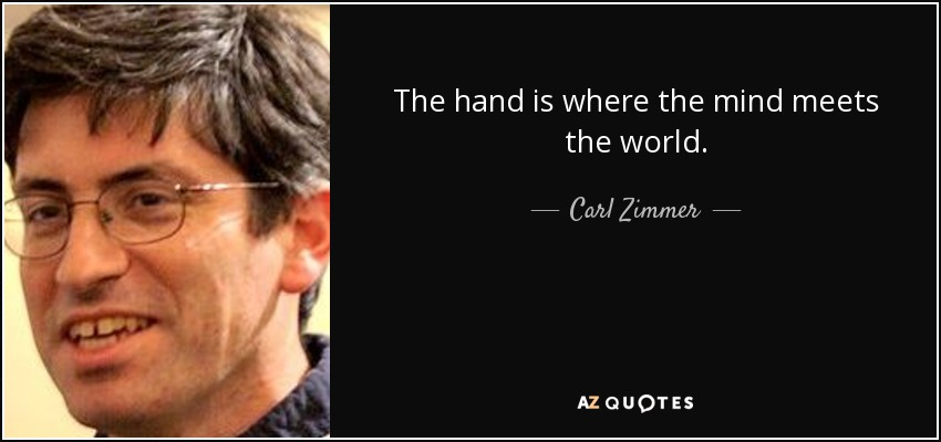 The hand is where the mind meets the world. - Carl Zimmer