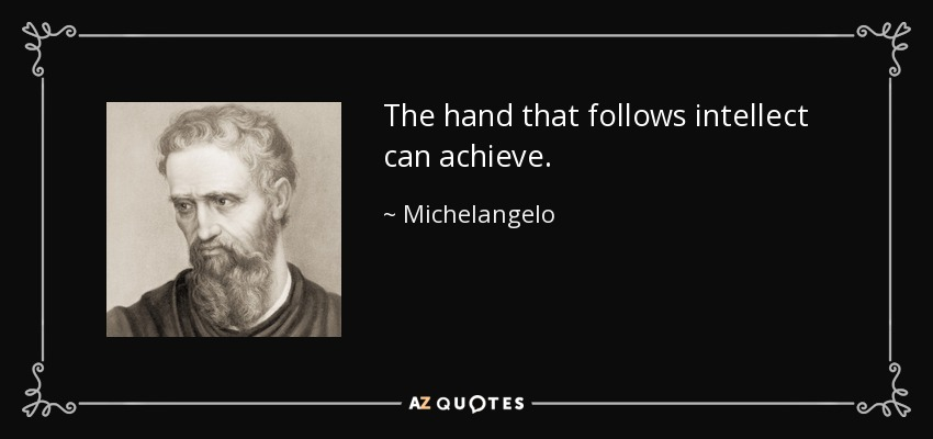 The hand that follows intellect can achieve. - Michelangelo