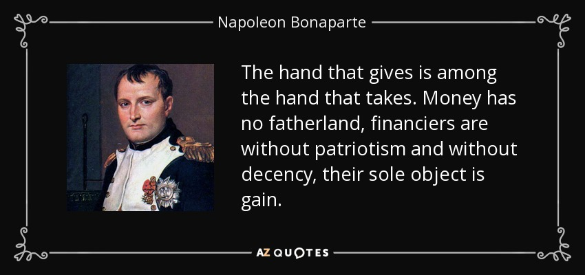 The hand that gives is among the hand that takes. Money has no fatherland, financiers are without patriotism and without decency, their sole object is gain. - Napoleon Bonaparte