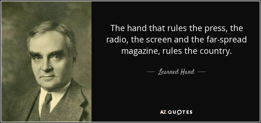 The hand that rules the press, the radio, the screen and the far-spread magazine, rules the country. - Learned Hand