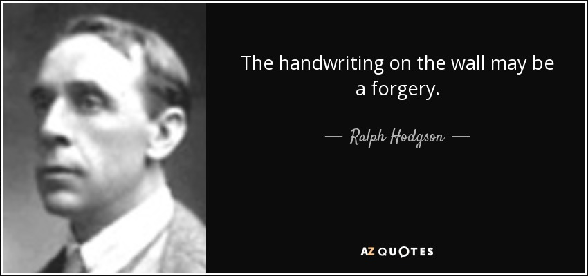 The handwriting on the wall may be a forgery. - Ralph Hodgson