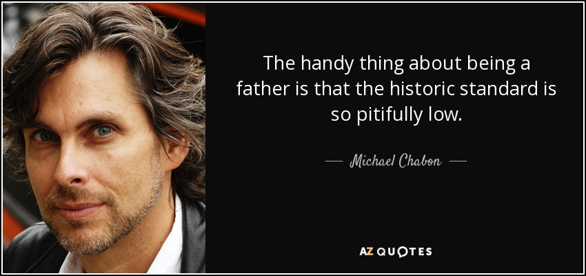 The handy thing about being a father is that the historic standard is so pitifully low. - Michael Chabon