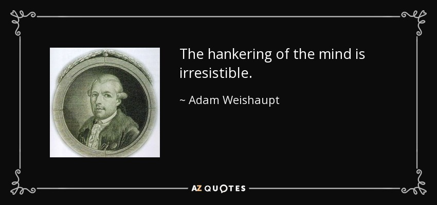 The hankering of the mind is irresistible. - Adam Weishaupt
