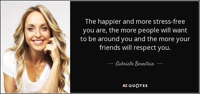 The happier and more stress-free you are, the more people will want to be around you and the more your friends will respect you. - Gabrielle Bernstein