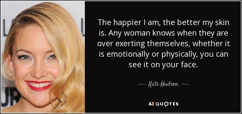 The happier I am, the better my skin is. Any woman knows when they are over exerting themselves, whether it is emotionally or physically, you can see it on your face. - Kate Hudson