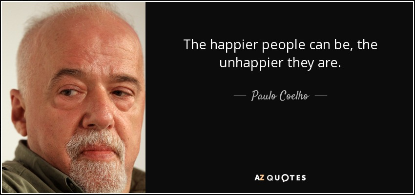 The happier people can be, the unhappier they are. - Paulo Coelho