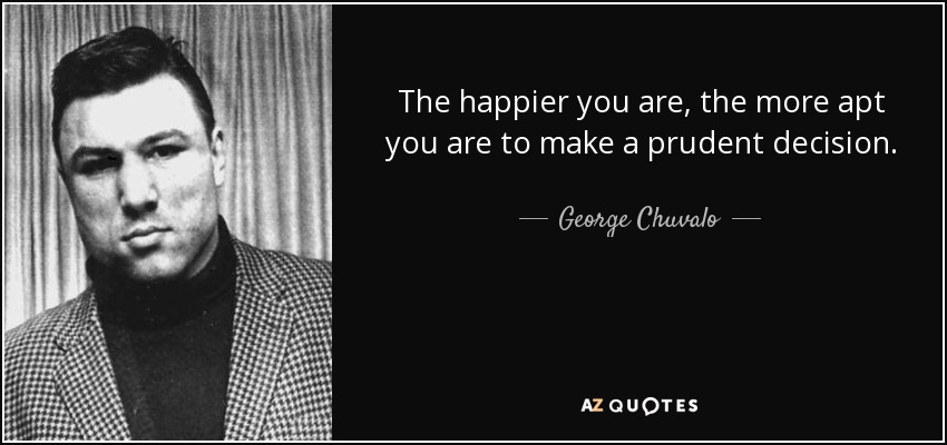 The happier you are, the more apt you are to make a prudent decision. - George Chuvalo