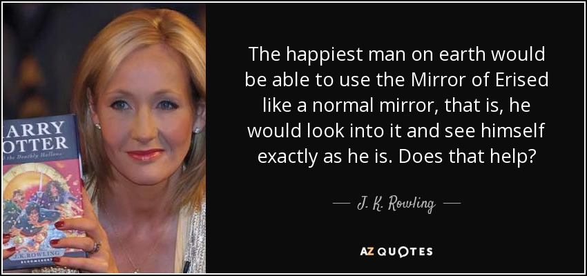 The happiest man on earth would be able to use the Mirror of Erised like a normal mirror, that is, he would look into it and see himself exactly as he is. Does that help? - J. K. Rowling