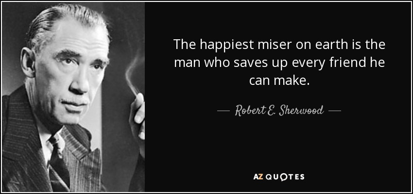 The happiest miser on earth is the man who saves up every friend he can make. - Robert E. Sherwood