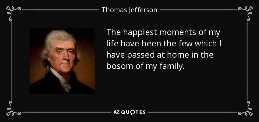 Thomas Jefferson Quote The Happiest Moments Of My Life Have Been