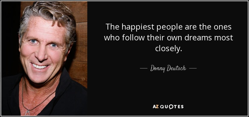 The happiest people are the ones who follow their own dreams most closely. - Donny Deutsch